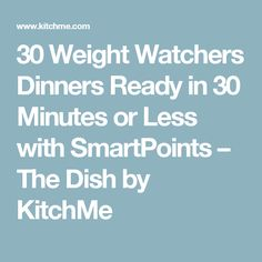30 Weight Watchers Dinners Ready in 30 Minutes or Less with SmartPoints – The Dish by KitchMe