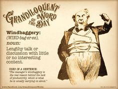 """Windbaggery (WIND-bag-er-ee) Noun: -Lengthy talk or discussion with little or no interesting content.  From Late Middle English """"windbag"""" late 15c., """"bellows for an organ,"""" from wind (noun) + bag (noun).Figurative sense of """"person who talks too much"""" is attested from 1827.  Used in a sentence: """"The manager's windbaggery is the real reason behind the lack of productivity, which is what he is usually carrying on about.""""  Patreon: https://www.patreon.com/Grandiloquent_Word"""
