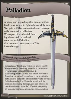 My latest D&D item: Palladion Ancient and legendary, this indestructible blade was forged to fight otherworldly foes. Palladion is a powerful weapon against extraplanar foes, able to banish them back to the plane that spawned them! Dungeons And Dragons Characters, D&d Dungeons And Dragons, Dnd Characters, Dnd Dragons, Fantasy Weapons, Fantasy Rpg, Dnd Stats, Dnd 5e Homebrew, Pathfinder Rpg