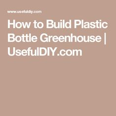 How to Build Plastic Bottle Greenhouse | UsefulDIY.com