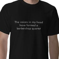 The voices in my head have formed a barbershop ... t shirts from http://www.zazzle.com/barbershop+quartet+gifts