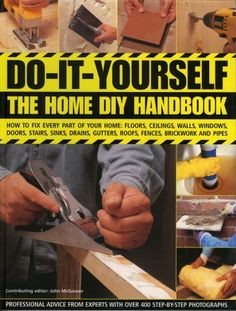 Do-It-Yourself: The Home DIY Handbook: How To Fix Every Part Of Your Home: Floors, Ceilings, Walls, Windows, Doors, Stairs, Sinks, Drains, Gutters, Roofs, Fences, Brickwork And Pipework « LibraryUserGroup.com – The Library of Library User Group
