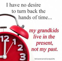 I don't want to turn back the hands of time, my grandkids live in the present, not my past. Grandchildren, Grandkids, Granddaughters, Grandmothers Love, 1 Live, Live In The Present, Love My Kids, Grandma And Grandpa, The Victim