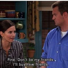 #FRIENDS | Fine. Don't be my friends. I'll buy new friends.