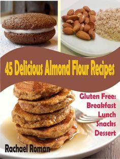 45 Delicious Almond Flour Recipes - Gluten Free Breakfast, Lunch, Snacks And Dessert  ($2.39)