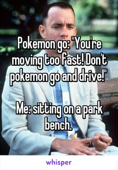 """Pokemon go: """"You're moving too fast! Don't pokemon go and drive!""""   Me: sitting on a park bench."""