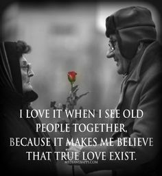 I love it when I see old people together, because it makes me believe that true LOVE exist.