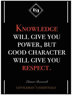 """""""KNOWLEDGE will give you power, but character will give you RESPECT."""" ~ Eleanore Roosevelt GENTLEMAN'S ESSENTIALS"""