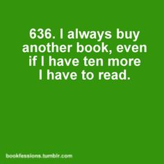 But I never have the joy of having ten more to read. I seem to always be out of books.