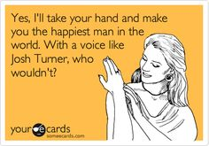 Yes, I'll take your hand and make you the happiest man in the world. With a voice like Josh Turner, who wouldn't?