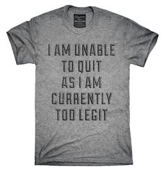 I Am Unable To Quit As I Am Currently Too Legit Shirt, Hoodies, Tanktops