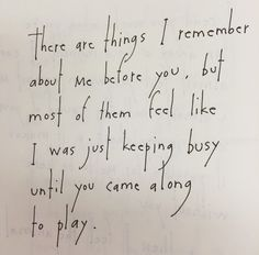 There are things I remember about me before you, but most of them feel like I was just keeping busy until you came along to play. by Brian Andreas
