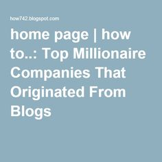 home page | how to..: Top Millionaire Companies That Originated From Blogs