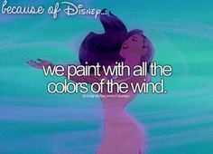 """Because of Disney """"We paint with all the colors of the wind."""" FROM: http://media-cache-ec0.pinimg.com/originals/51/9d/5f/519d5f844a492fb14201a8c28ff2cde4.jpg"""
