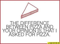 The difference between pizza and your opinion is that I asked for pizza. hahaha