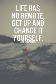 Life has no remote. Get up and change it yourself