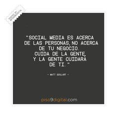 """""""Social Media es acerca de las personas. No acerca de tu negocio. Cuida de la gente y la gente cuidará de ti."""" – Matt Goulart  #piso9digital  #frasedeldía #frases9"""
