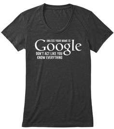 Unless your name is Google, don't act like you know everything.