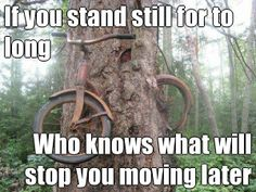 If you stand still for to long Who knows what will stop you moving later (courtesy of @Pinstamatic http://pinstamatic.com)