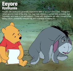 Eeyore has dysthymia.  *I've seen myself change from loving the outdoors and being active, to just staying at home laying in bed sleeping all day. It will sneak up on you and you won't see it coming until it's too late. It will negatively affect your relationships with loved ones that's in your life.