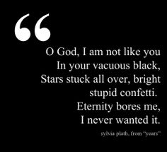 O God, I am not like you in your vacuous black, Stars stick all over, bright stupid confetti. Eternity bores me, I never wanted it. - Sylvia Plath, Years