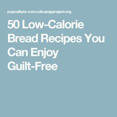 50 Low-Calorie Bread Recipes You Can Enjoy Guilt-Free