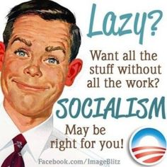 Lazy? Want all the stuff without all the work? Socialism may be right for you!