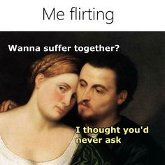 Me Flirting - ''Wanna suffer together?'' ''I thought you'd never ask.'' source…