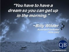 """You have to have a dream so you can get up in the morning.""  ~Billy Wilder  Austrian Filmmaker 1906-2002"