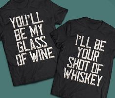 You'll be my glass of wine I'll be your shot of
