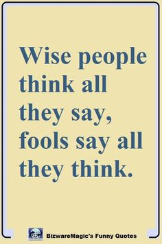 Wise people think all they say, fools say all they think. Click Here For More Funny Sayings. #funny #funnyquotes #quotes #quotestoliveby #dailyquote #oneliners #jokes