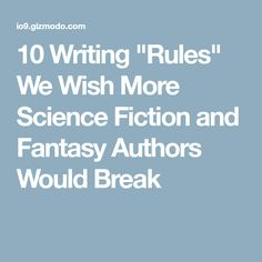 "10 Writing ""Rules"" We Wish More Science Fiction and Fantasy Authors Would Break"