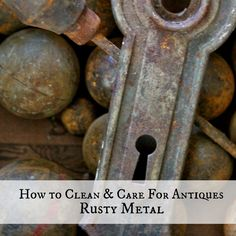 How to Clean & Care For Antiques Rusty Metal