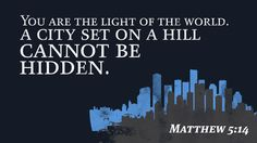 You are the light of the world. A city set on a hill cannot be hidden. —Matthew 5:14