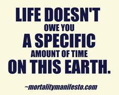 Life is a limited time offer.