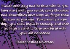 """""""Finish each day and be done with it. You have done what you could; some blunders and absurdities have crept in; forget them as soon as you can. Tomorrow is a new day; you shall begin it serenely and with too high a spirit to be encumbered with your old nonsense."""" - Ralph Waldo Emerson"""