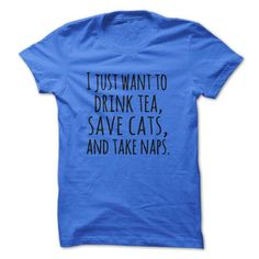 I just want to drink tea save cats and take naps T Shirts, Hoodies. Get it now ==► https://www.sunfrog.com/Pets/I-just-want-to-drink-tea-save-cats-and-take-naps.html?41382 $19