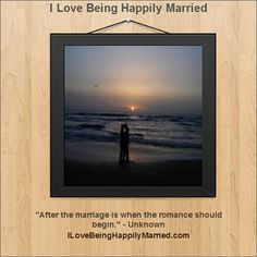 """After the marriage is when the romance should begin."" - Unknown      www.ILoveBeingHappilyMarried.com"