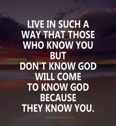 Quote : Live in such a way that those who know you but don't know God will come to know God because they know you.