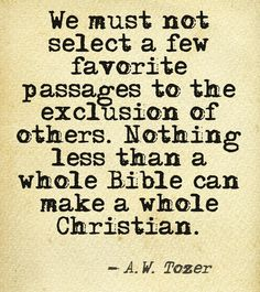 """""""We must not select a few favorite passages to the exclusion of others. Nothing less than a whole Bible can make a whole Christian."""" A.W. Tozer"""