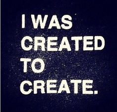 I Was Created To Create.
