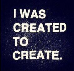 I Was Created To Create.