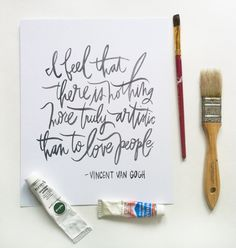 I feel that there is nothing more truly artistic than to love people. ~ Vincent van Gogh