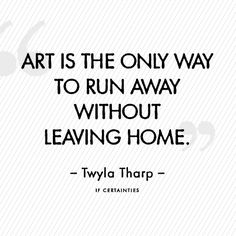 art is the only way to run away without leaving home. ~ Tharp