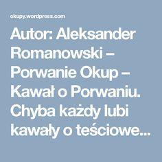 Autor: Aleksander Romanowski – Porwanie Okup – Kawał o Porwaniu. Chyba każdy lubi kawały o teściowej, więc polecam suchara http://okupy.wordpress.com!