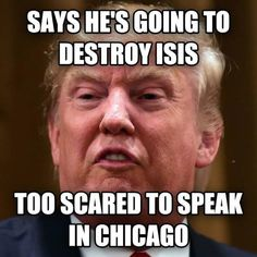 Donald Trump say he's going to destroy ISIS, but is too scared to speak in Chicago.