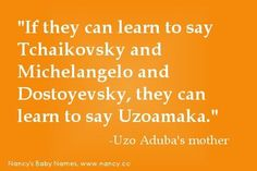 """If they can learn to say Tchaikovsky and Michelangelo and Dostoyevsky, they can learn to say Uzoamaka. Name Quotes, Name Games, Funny Names, Baby Names, Trivia, Michelangelo, Humor, Sayings, Learning"
