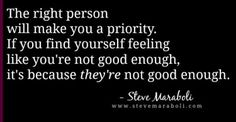 The right person will make you a priority. If you find yourself feeling like you're not good enough, it's because they're not good enough. - Steve Maraboli