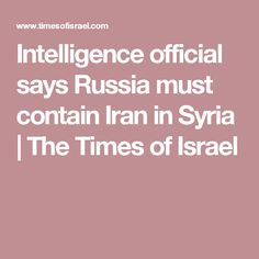 Intelligence official says Russia must contain Iran in Syria | The Times of Israel