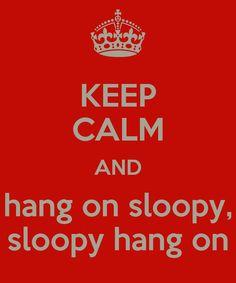 KEEP CALM AND hang on sloopy, sloopy hang on